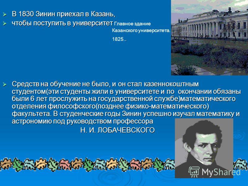 ГОДЫ УЧЕНИЯ Николай Николаевич родился на Кавказе, где его отец, Николай Иванович Зинин, находился с дипломатической миссией. Во время свирепствовавшей на Кавказе эпидемии погибли родители Зинина и его старшие сестры. Рано осиротевшего ребенка увезли