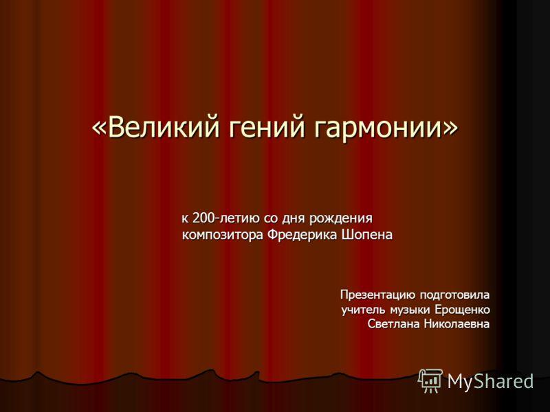 «Великий гений гармонии» к 200-летию со дня рождения композитора Фредерика Шопена Презентацию подготовила учитель музыки Ерощенко Светлана Николаевна