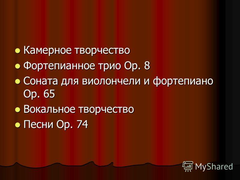 Камерное творчество Камерное творчество Фортепианное трио Op. 8 Фортепианное трио Op. 8 Соната для виолончели и фортепиано Op. 65 Соната для виолончели и фортепиано Op. 65 Вокальное творчество Вокальное творчество Песни Op. 74 Песни Op. 74