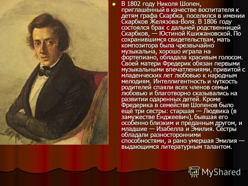 В 1802 году Николя Шопен, приглашённый в качестве воспитателя к детям графа Скарбка, поселился в имении Скарбков Желязова-Воля. В 1806 году состоялся брак с дальней родственницей Скарбков, Юстиной Кшижановской. По сохранившимся свидетельствам, мать к