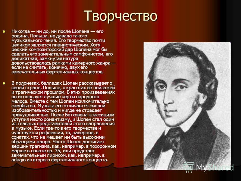 Творчество Никогда ни до, ни после Шопена его родина, Польша, не давала такого музыкального гения. Его творчество почти целиком является пианистическим. Хотя редкий композиторский дар Шопена мог бы сделать его замечательным симфонистом, его деликатна