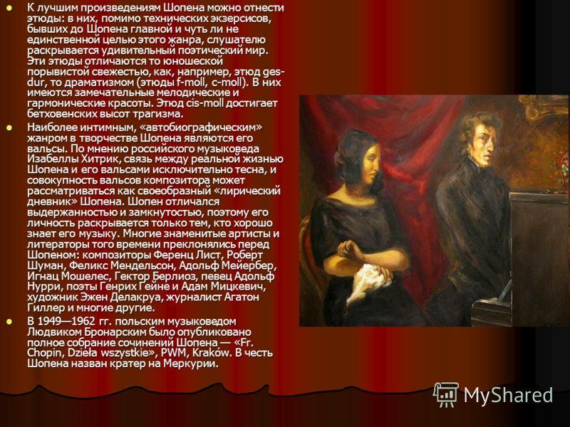 К лучшим произведениям Шопена можно отнести этюды: в них, помимо технических экзерсисов, бывших до Шопена главной и чуть ли не единственной целью этого жанра, слушателю раскрывается удивительный поэтический мир. Эти этюды отличаются то юношеской поры