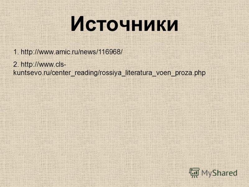 Источники 1. http://www.amic.ru/news/116968/ 2. http://www.cls- kuntsevo.ru/center_reading/rossiya_literatura_voen_proza.php