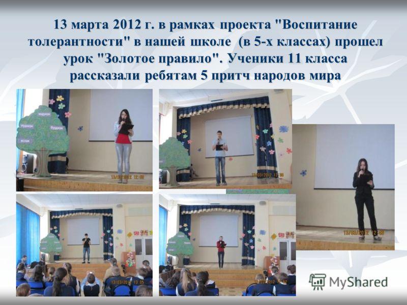 13 марта 2012 г. в рамках проекта Воспитание толерантности в нашей школе (в 5-х классах) прошел урок Золотое правило. Ученики 11 класса рассказали ребятам 5 притч народов мира