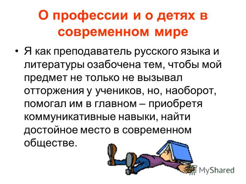 О профессии и о детях в современном мире Я как преподаватель русского языка и литературы озабочена тем, чтобы мой предмет не только не вызывал отторжения у учеников, но, наоборот, помогал им в главном – приобретя коммуникативные навыки, найти достойн