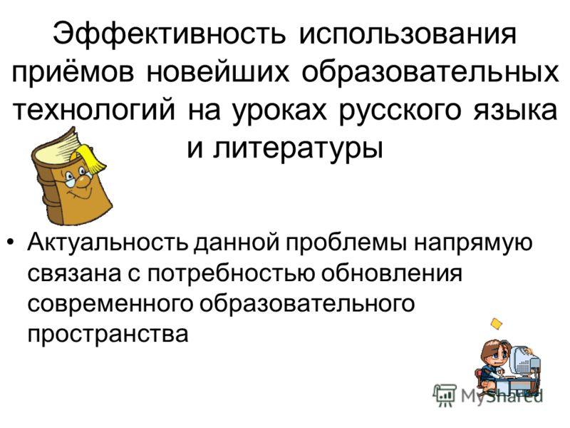 Эффективность использования приёмов новейших образовательных технологий на уроках русского языка и литературы Актуальность данной проблемы напрямую связана с потребностью обновления современного образовательного пространства