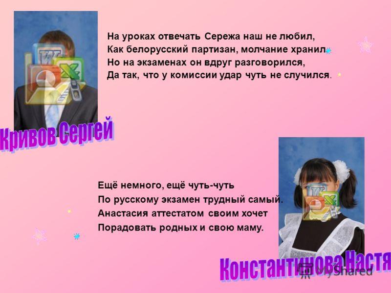 На уроках отвечать Сережа наш не любил, Как белорусский партизан, молчание хранил. Но на экзаменах он вдруг разговорился, Да так, что у комиссии удар чуть не случился. Ещё немного, ещё чуть-чуть По русскому экзамен трудный самый. Анастасия аттестатом