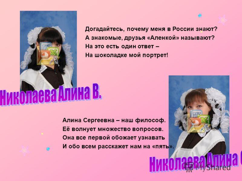 Алина Сергеевна – наш философ. Её волнует множество вопросов. Она все первой обожает узнавать И обо всем расскажет нам на «пять». Догадайтесь, почему меня в России знают? А знакомые, друзья «Аленкой» называют? На это есть один ответ – На шоколадке мо