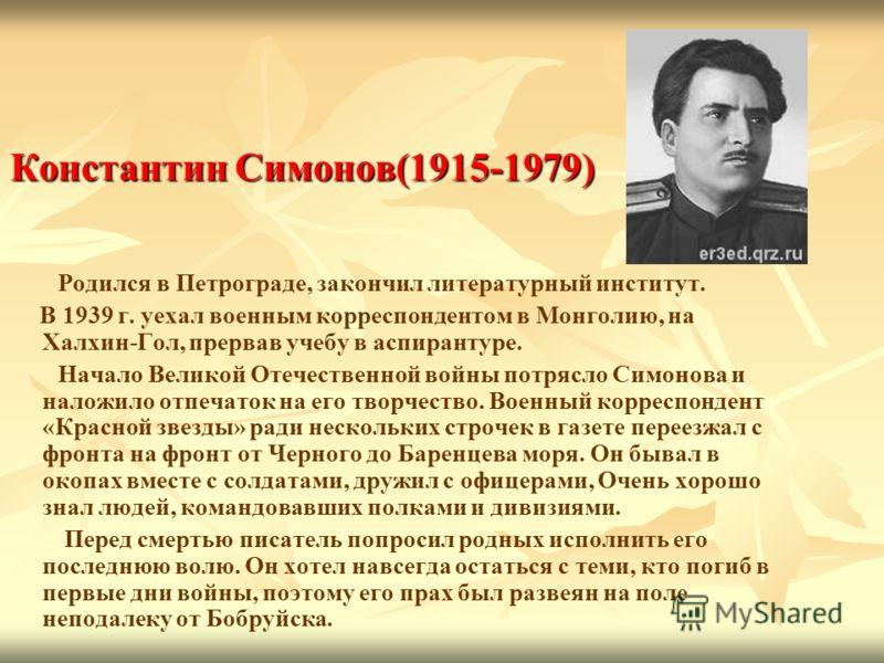 Константин Симонов(1915-1979) Родился в Петрограде, закончил литературный институт. В 1939 г. уехал военным корреспондентом в Монголию, на Халхин-Гол, прервав учебу в аспирантуре. Начало Великой Отечественной войны потрясло Симонова и наложило отпеча