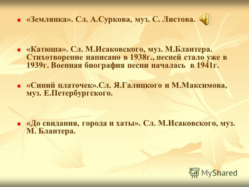 «Землянка». Сл. А.Суркова, муз. С. Листова. «Катюша». Сл. М.Исаковского, муз. М.Блантера. Стихотворение написано в 1938г., песней стало уже в 1939г. Военная биография песни началась в 1941г. «Синий платочек».Сл. Я.Галицкого и М.Максимова, муз. Е.Пете