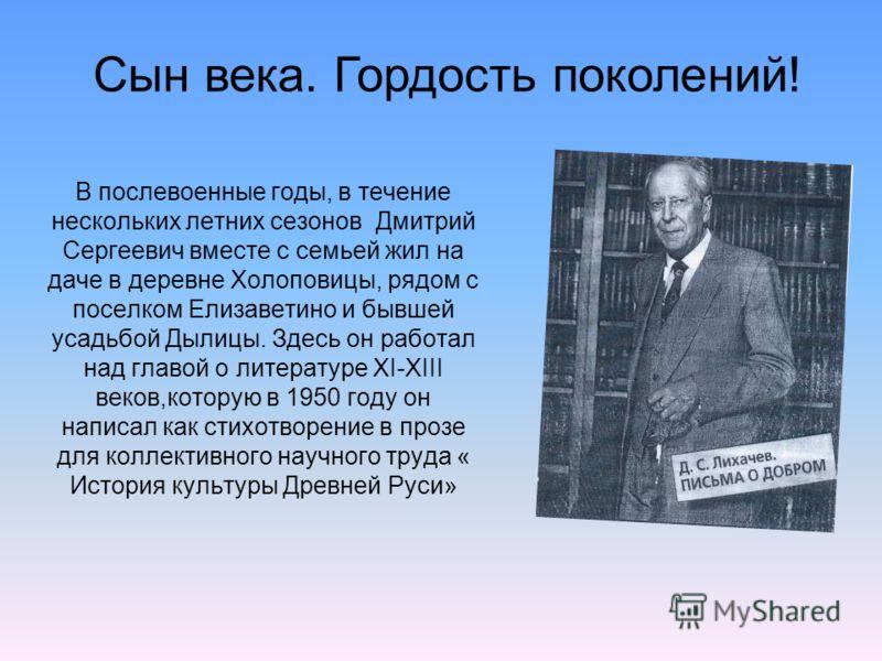 В послевоенные годы, в течение нескольких летних сезонов Дмитрий Сергеевич вместе с семьей жил на даче в деревне Холоповицы, рядом с поселком Елизаветино и бывшей усадьбой Дылицы. Здесь он работал над главой о литературе XI-XIII веков,которую в 1950