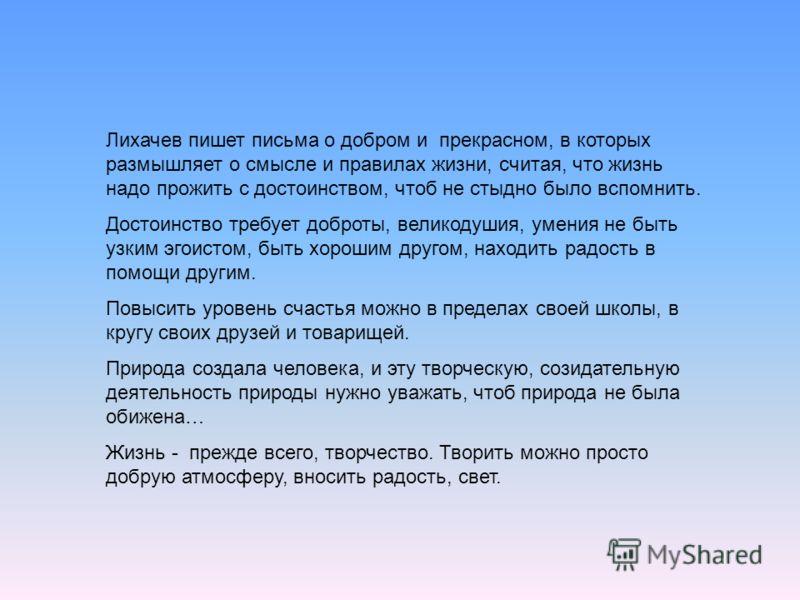 Лихачев пишет письма о добром и прекрасном, в которых размышляет о смысле и правилах жизни, считая, что жизнь надо прожить с достоинством, чтоб не стыдно было вспомнить. Достоинство требует доброты, великодушия, умения не быть узким эгоистом, быть хо