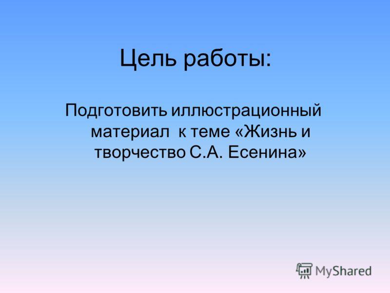 Цель работы: Подготовить иллюстрационный материал к теме «Жизнь и творчество С.А. Есенина»