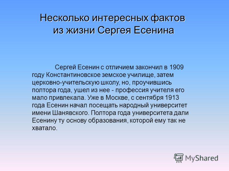 Несколько интересных фактов из жизни Сергея Есенина Сергей Есенин с отличием закончил в 1909 году Константиновское земское училище, затем церковно-учительскую школу, но, проучившись полтора года, ушел из нее - профессия учителя его мало привлекала. У