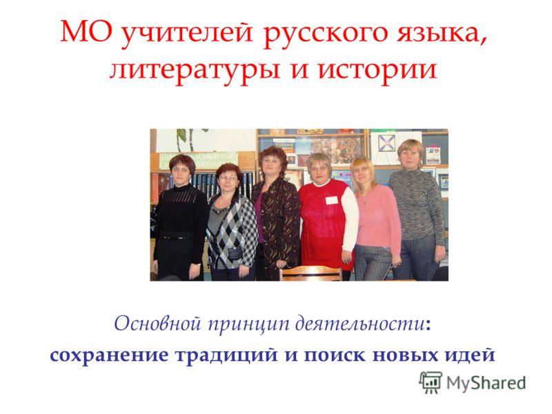 МО учителей русского языка, литературы и истории Основной принцип деятельности : сохранение традиций и поиск новых идей