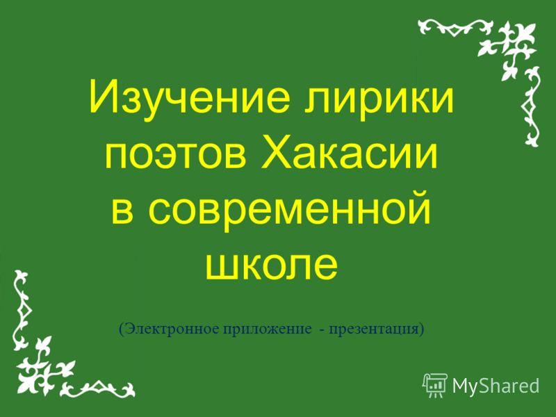 Изучение лирики поэтов Хакасии в современной школе (Электронное приложение - презентация)