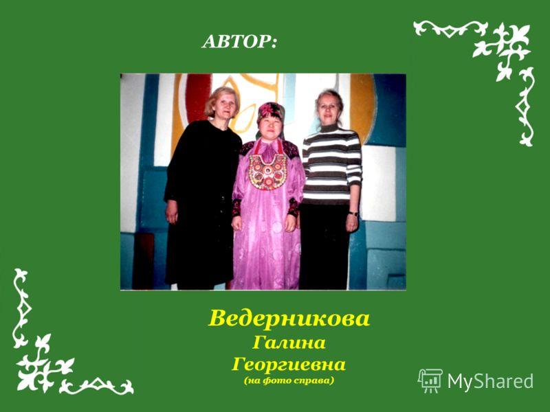 АВТОР: Ведерникова Галина Георгиевна (на фото справа)