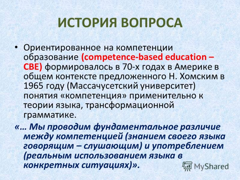 ИСТОРИЯ ВОПРОСА Ориентированное на компетенции образование (competence-based education – CBE) формировалось в 70-х годах в Америке в общем контексте предложенного Н. Хомским в 1965 году (Массачусетский университет) понятия «компетенция» применительно