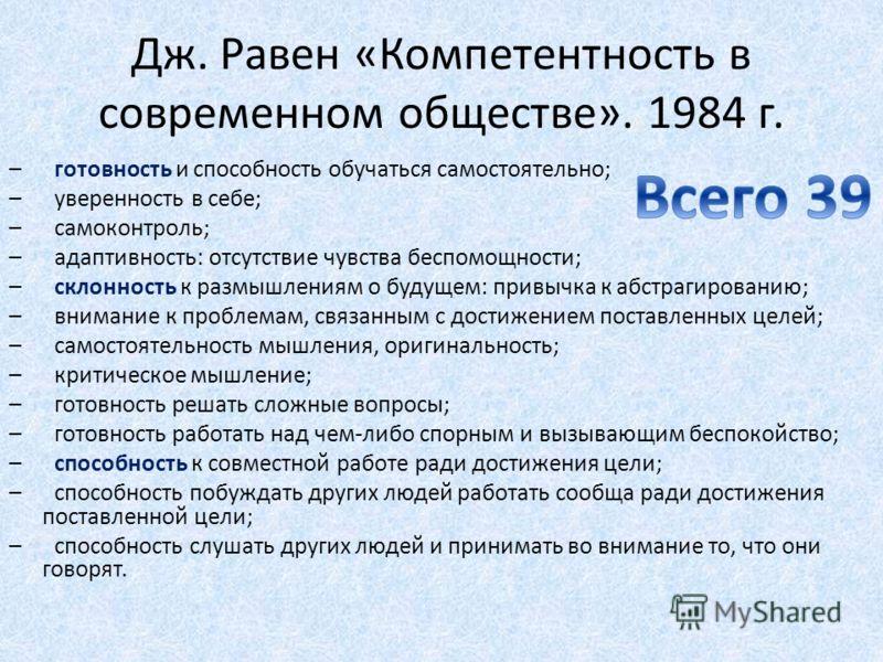 Дж. Равен «Компетентность в современном обществе». 1984 г. – готовность и способность обучаться самостоятельно; – уверенность в себе; – самоконтроль; – адаптивность: отсутствие чувства беспомощности; – склонность к размышлениям о будущем: привычка к