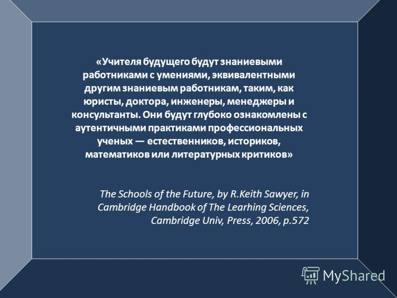 «Учителя будущего будут знаниевыми работниками с умениями, эквивалентными другим знаниевым работникам, таким, как юристы, доктора, инженеры, менеджеры и консультанты. Они будут глубоко ознакомлены с аутентичными практиками профессиональных ученых ест