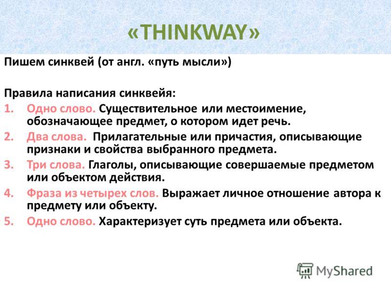 «THINKWAY» Пишем синквей (от англ. «путь мысли») Правила написания синквейя: 1.Одно слово. Существительное или местоимение, обозначающее предмет, о котором идет речь. 2.Два слова. Прилагательные или причастия, описывающие признаки и свойства выбранно