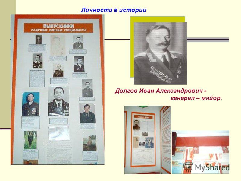 Личности в истории Долгов Иван Александрович - генерал – майор.