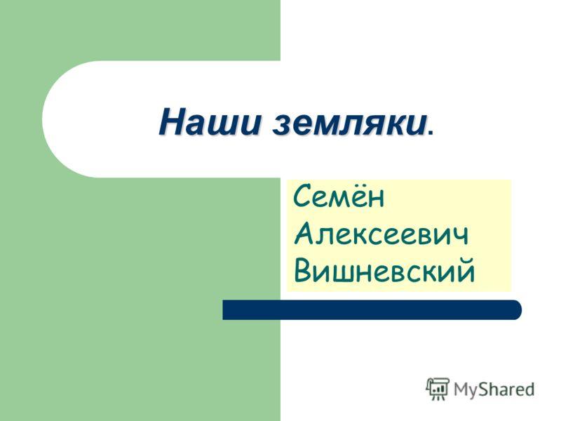 Наши земляки Наши земляки. Семён Алексеевич Вишневский