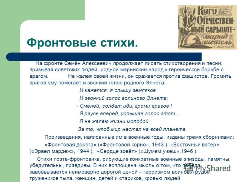 Фронтовые стихи. На фронте Семён Алексеевич продолжает писать стихотворения и песни, призывая советских людей, родной марийский народ к героической борьбе с врагом. Не жалея своей жизни, он сражается против фашистов. Громить врагов ему помогает и зво