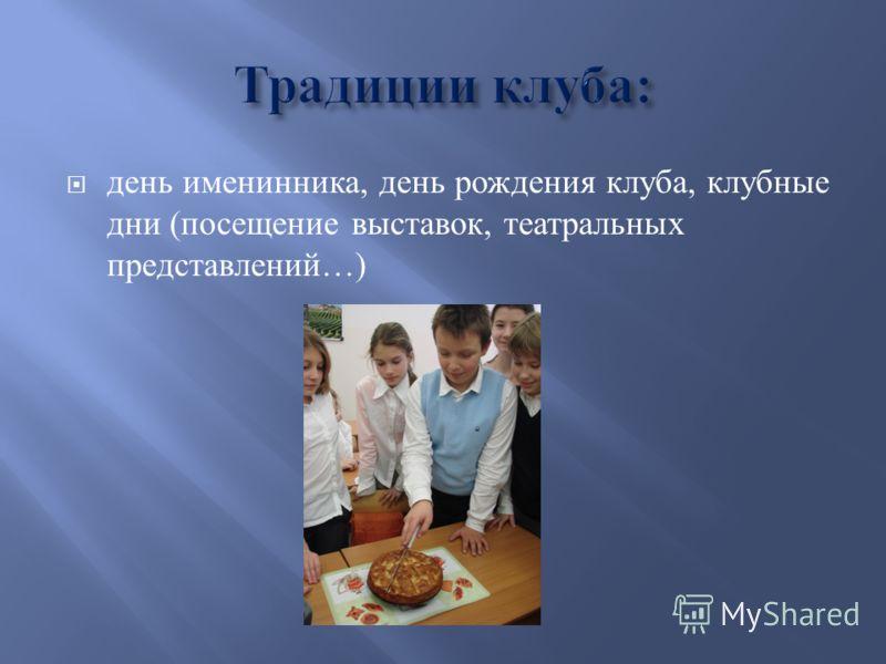 день именинника, день рождения клуба, клубные дни ( посещение выставок, театральных представлений …)