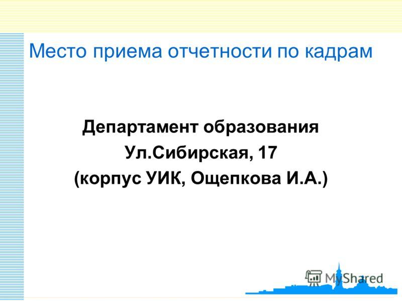 Место приема отчетности по кадрам Департамент образования Ул.Сибирская, 17 (корпус УИК, Ощепкова И.А.)