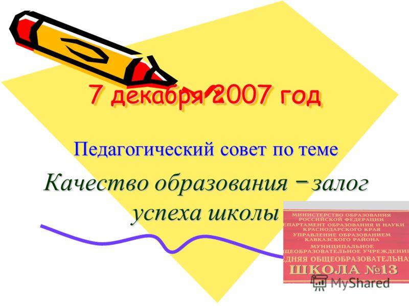 7 декабря 2007 год Педагогический совет по теме Качество образования – залог успеха школы