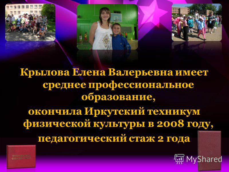 Крылова Елена Валерьевна имеет среднее профессиональное образование, окончила Иркутский техникум физической культуры в 2008 году, педагогический стаж 2 года