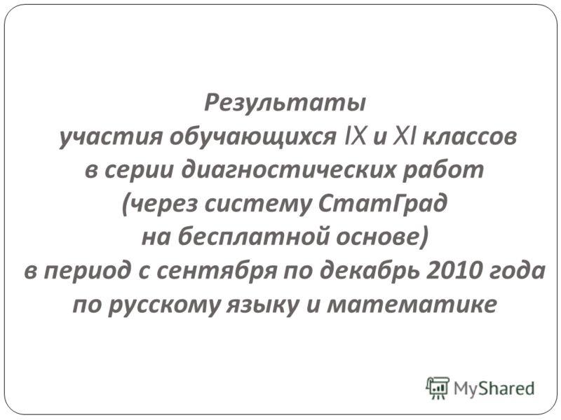 Результаты участия обучающихся IX и XI классов в серии диагностических работ ( через систему СтатГрад на бесплатной основе ) в период с сентября по декабрь 2010 года по русскому языку и математике