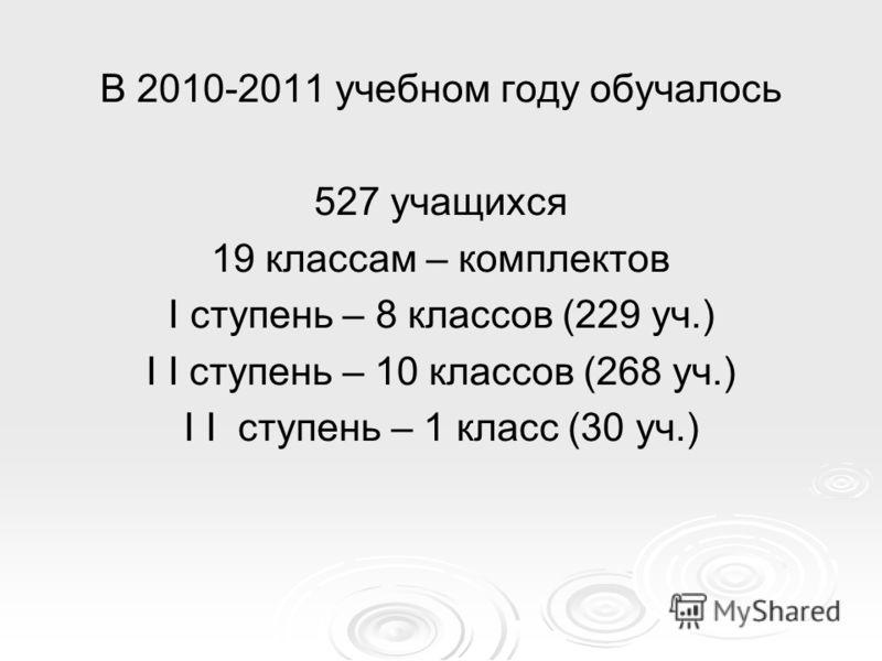 В 2010-2011 учебном году обучалось 527 учащихся 19 классам – комплектов I ступень – 8 классов (229 уч.) I I ступень – 10 классов (268 уч.) I I ступень – 1 класс (30 уч.)