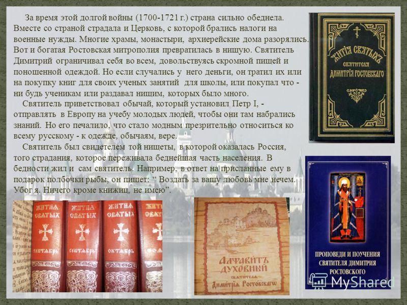 За время этой долгой войны (1700-1721 г.) страна сильно обеднела. Вместе со страной страдала и Церковь, с которой брались налоги на военные нужды. Многие храмы, монастыри, архиерейские дома разорялись. Вот и богатая Ростовская митрополия превратилась