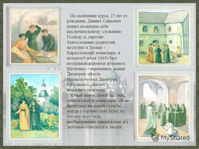 Презентация По окончании курса, 17 лет от рождения, Даниил Саввович решил посвятить себя исключительному служению Господу и, спросив благословение родителей, поступил в Троице - Кирилловский монастырь, в котором 9 июля 1665г был пострижен в монахи иг