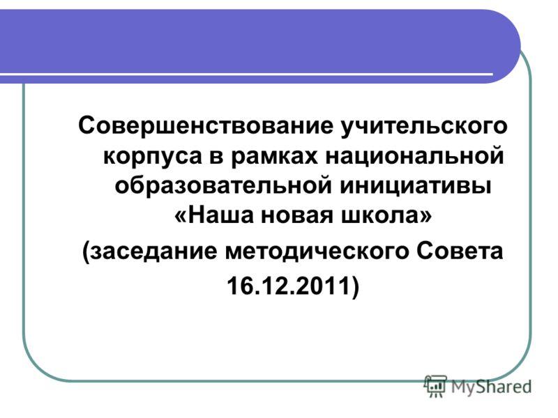 Совершенствование учительского корпуса в рамках национальной образовательной инициативы «Наша новая школа» (заседание методического Совета 16.12.2011)