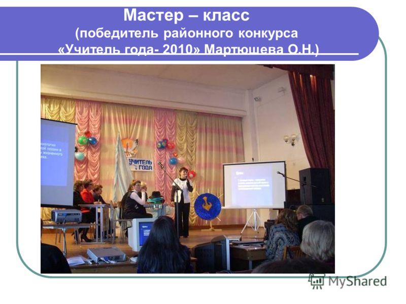 Мастер – класс (победитель районного конкурса «Учитель года- 2010» Мартюшева О.Н.)