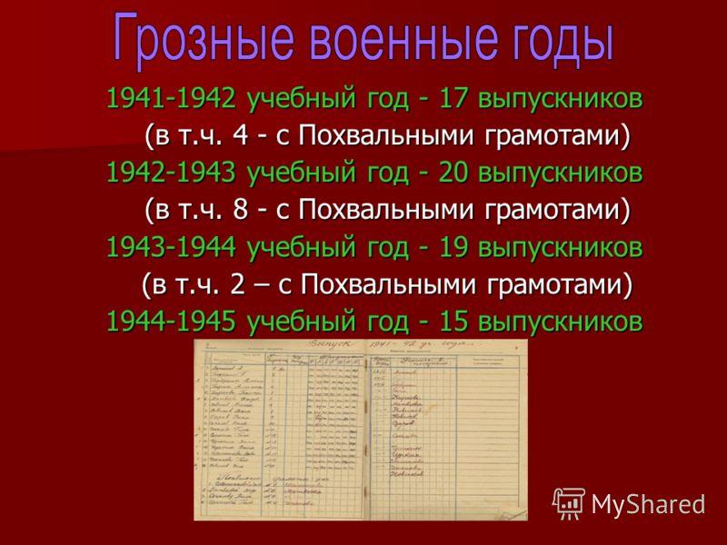 1941-1942 учебный год - 17 выпускников 1941-1942 учебный год - 17 выпускников (в т.ч. 4 - с Похвальными грамотами) (в т.ч. 4 - с Похвальными грамотами) 1942-1943 учебный год - 20 выпускников 1942-1943 учебный год - 20 выпускников (в т.ч. 8 - с Похвал