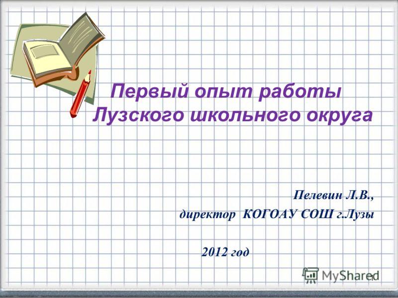 1 Первый опыт работы Лузского школьного округа Пелевин Л.В., директор КОГОАУ СОШ г.Лузы 2012 год