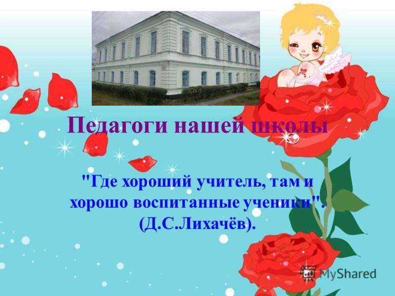 Педагоги нашей школы Где хороший учитель, там и хорошо воспитанные ученики. (Д.С.Лихачёв).