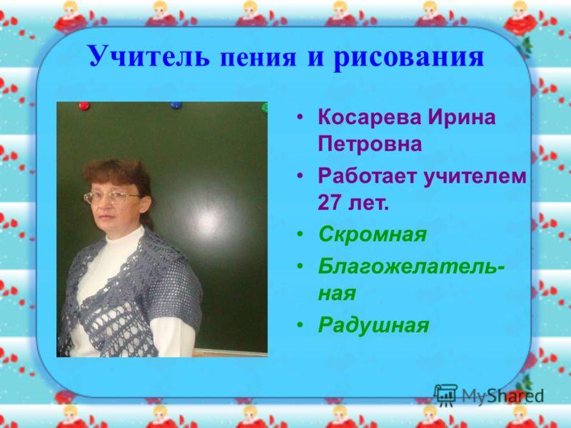 Учитель пения и рисования Косарева Ирина Петровна Работает учителем 27 лет. Скромная Благожелатель- ная Радушная