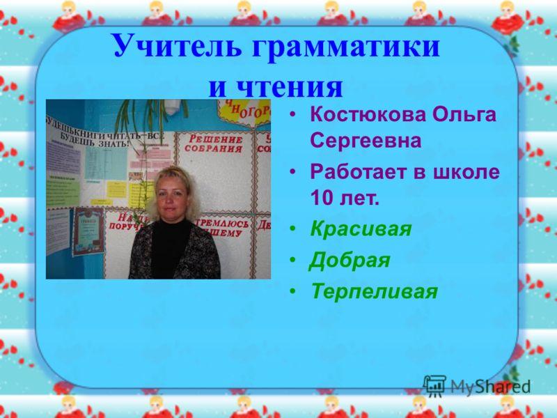 Костюкова Ольга Сергеевна Работает в школе 10 лет. Красивая Добрая Терпеливая Учитель грамматики и чтения