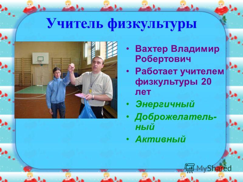 Учитель физкультуры Вахтер Владимир Робертович Работает учителем физкультуры 20 лет Энергичный Доброжелатель- ный Активный