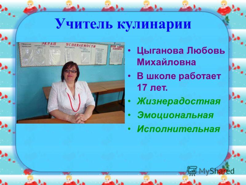Учитель кулинарии Цыганова Любовь Михайловна В школе работает 17 лет. Жизнерадостная Эмоциональная Исполнительная