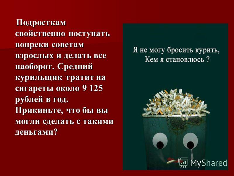 Подросткам свойственно поступать вопреки советам взрослых и делать все наоборот. Средний курильщик тратит на сигареты около 9 125 рублей в год. Прикиньте, что бы вы могли сделать с такими деньгами? Подросткам свойственно поступать вопреки советам взр
