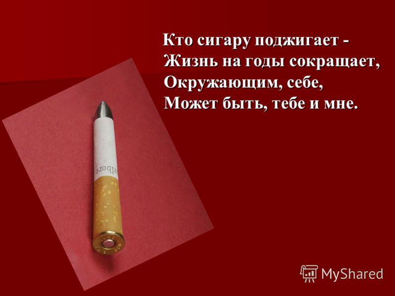 Кто сигару поджигает - Жизнь на годы сокращает, Окружающим, себе, Может быть, тебе и мне. Кто сигару поджигает - Жизнь на годы сокращает, Окружающим, себе, Может быть, тебе и мне.