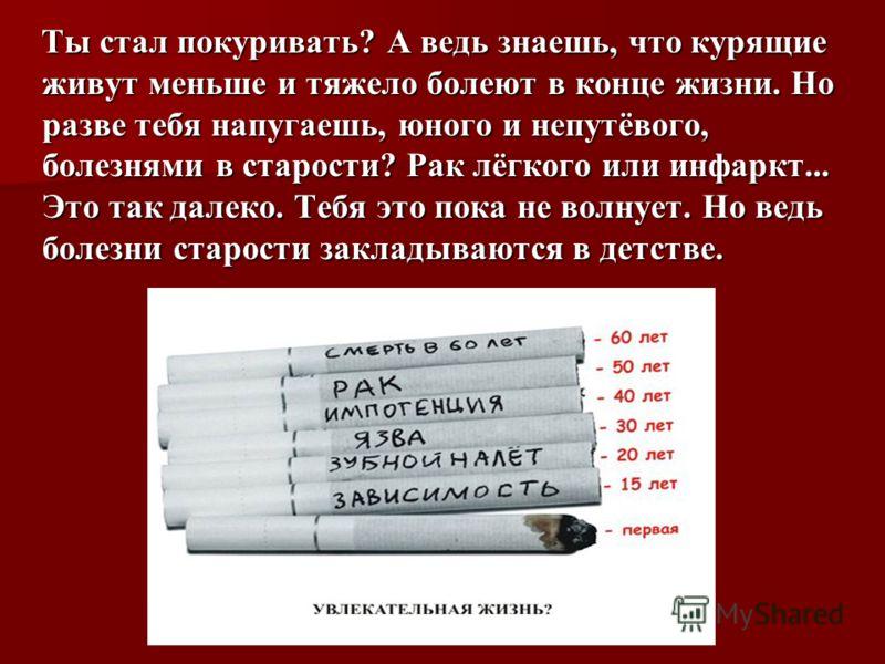Ты стал покуривать? А ведь знаешь, что курящие живут меньше и тяжело болеют в конце жизни. Но разве тебя напугаешь, юного и непутёвого, болезнями в старости? Рак лёгкого или инфаркт... Это так далеко. Тебя это пока не волнует. Но ведь болезни старост