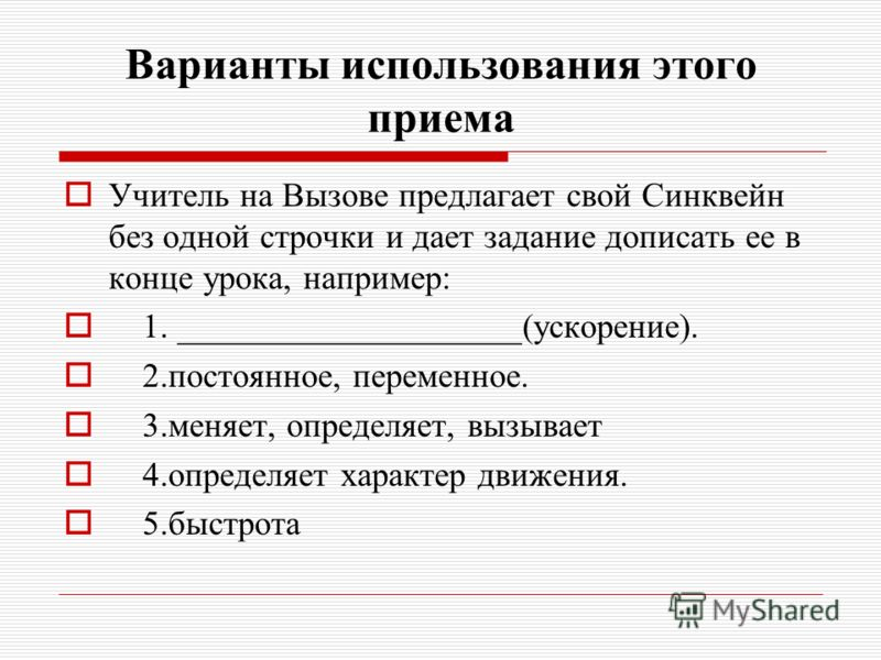 Варианты использования этого приема Учитель на Вызове предлагает свой Синквейн без одной строчки и дает задание дописать ее в конце урока, например: 1. ____________________(ускорение). 2.постоянное, переменное. 3.меняет, определяет, вызывает 4.опреде
