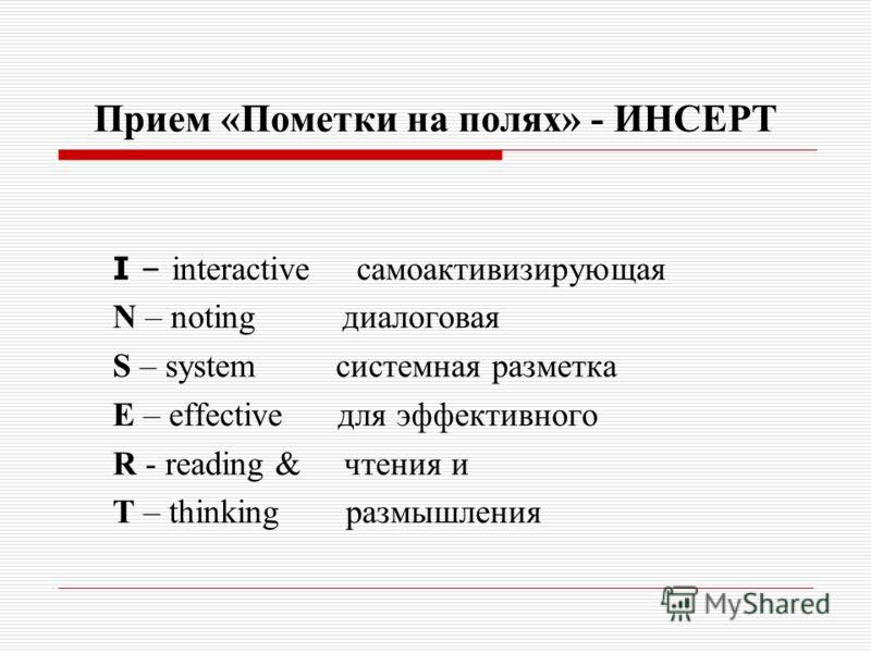 Прием «Пометки на полях» - ИНСЕРТ I – interactive самоактивизирующая N – noting диалоговая S – system системная разметка E – effective для эффективного R - reading & чтения и T – thinking размышления